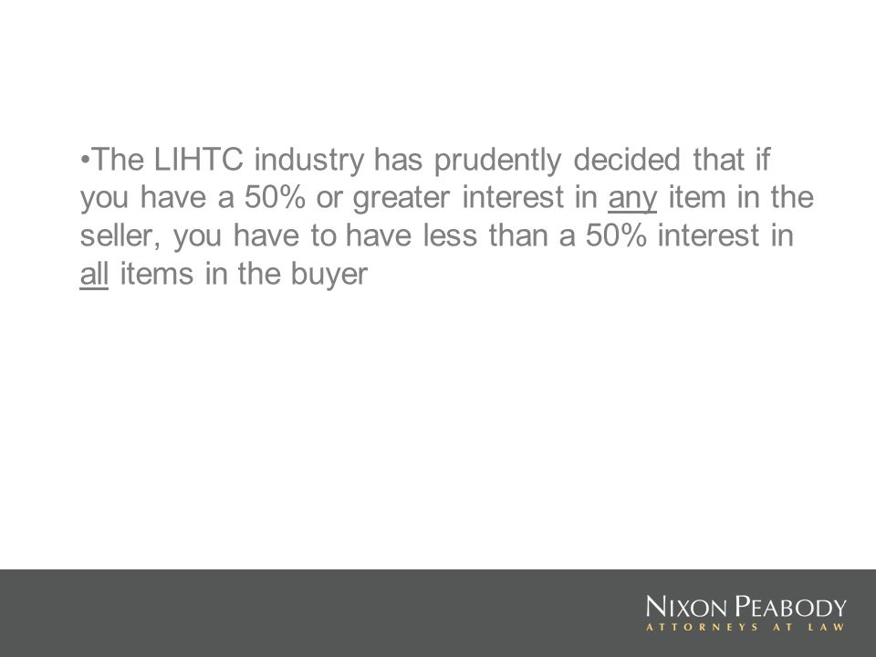 The LIHTC industry has prudently decided that if you have a 50% or greater interest in any item in the seller, you have to have less than a 50% interest in all items in the buyer