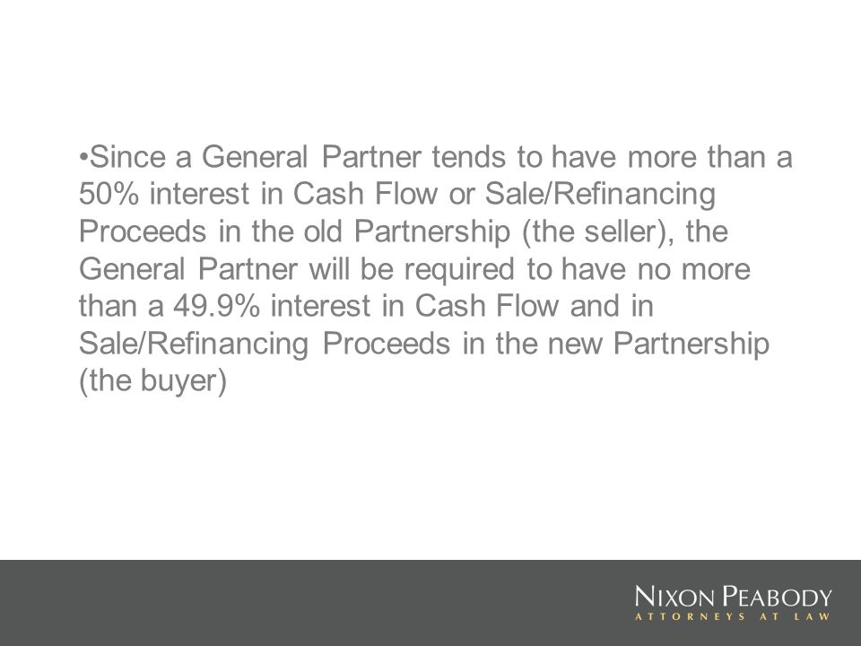 Since a General Partner tends to have more than a 50% interest in Cash Flow or Sale/Refinancing Proceeds in the old Partnership (the seller), the General Partner will be required to have no more than a 49.9% interest in Cash Flow and in Sale/Refinancing Proceeds in the new Partnership (the buyer)