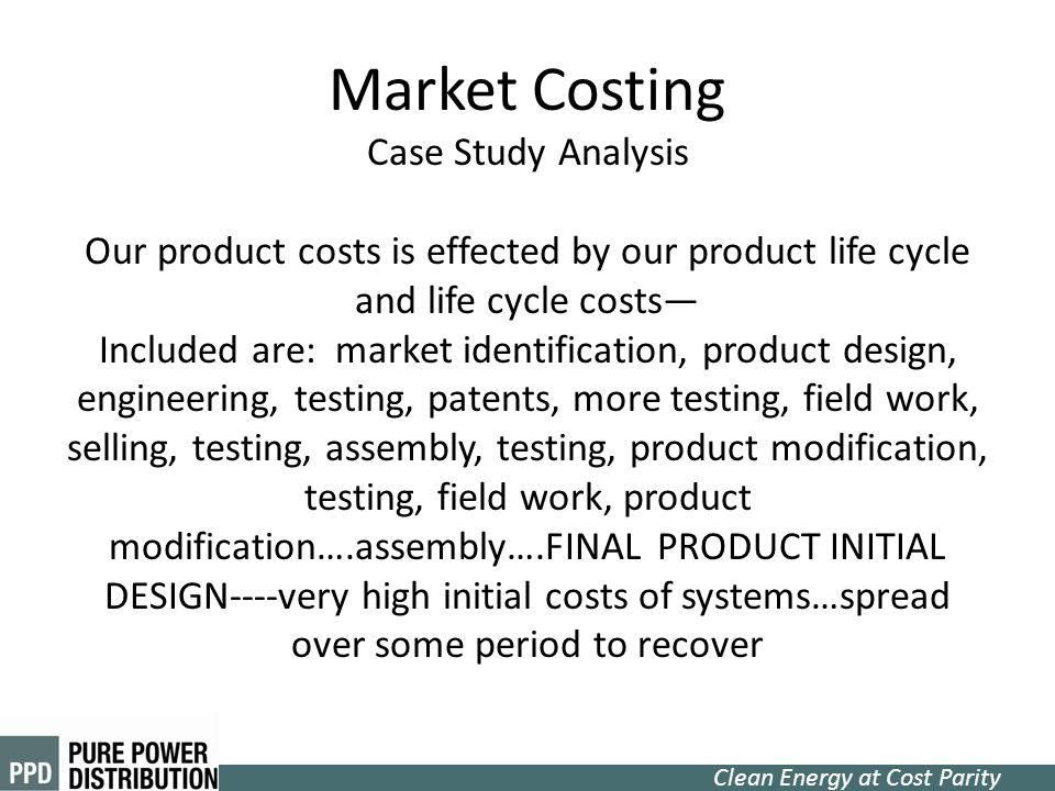 Market Costing Case Study Analysis Our product costs is effected by our product life cycle and life cycle costs— Included are: market identification, product design, engineering, testing, patents, more testing, field work, selling, testing, assembly, testing, product modification, testing, field work, product modification….assembly….FINAL PRODUCT INITIAL DESIGN----very high initial costs of systems…spread over some period to recover