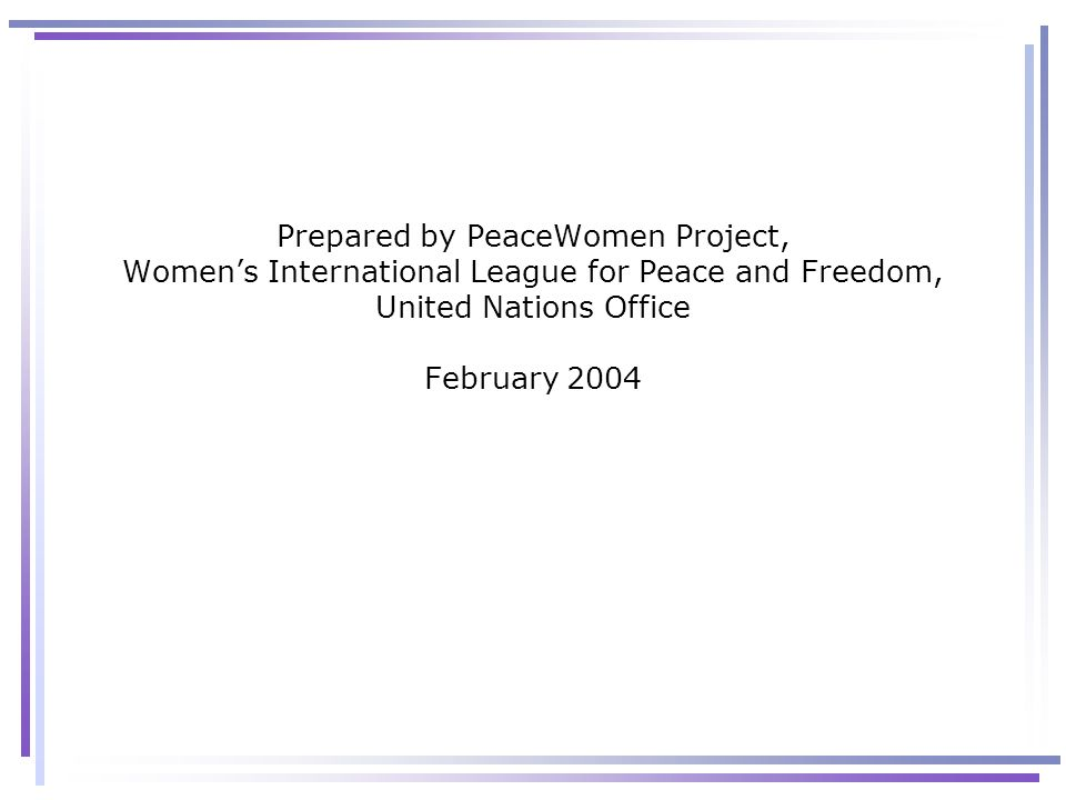 Prepared by PeaceWomen Project, Women's International League for Peace and Freedom, United Nations Office February 2004