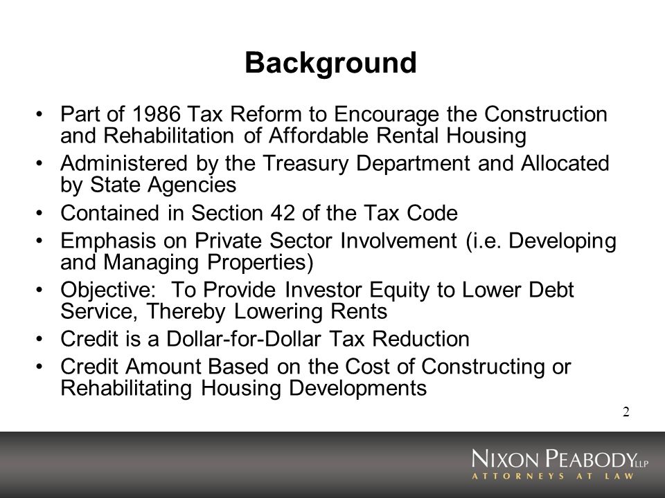 Background Part of 1986 Tax Reform to Encourage the Construction and Rehabilitation of Affordable Rental Housing.