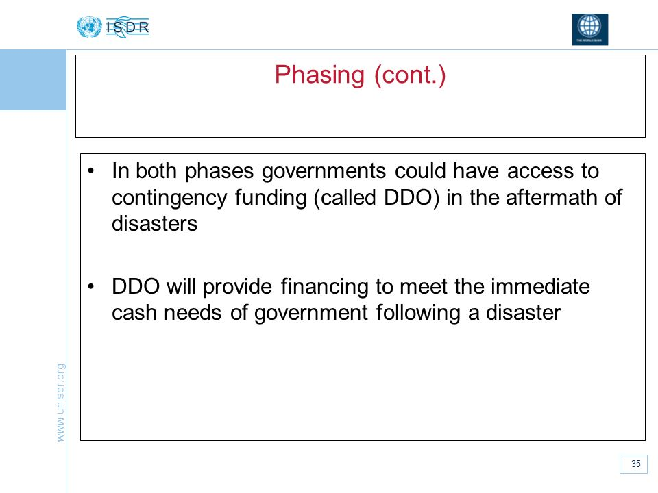 Phasing (cont.) In both phases governments could have access to contingency funding (called DDO) in the aftermath of disasters.