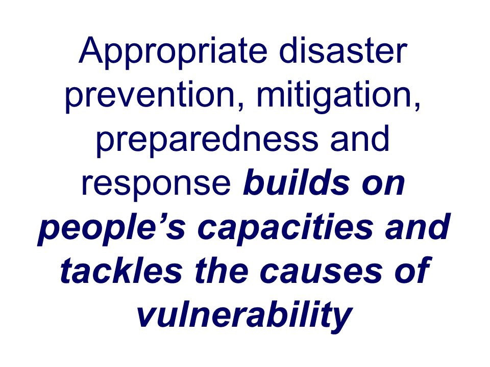 Appropriate disaster prevention, mitigation, preparedness and response builds on people's capacities and tackles the causes of vulnerability