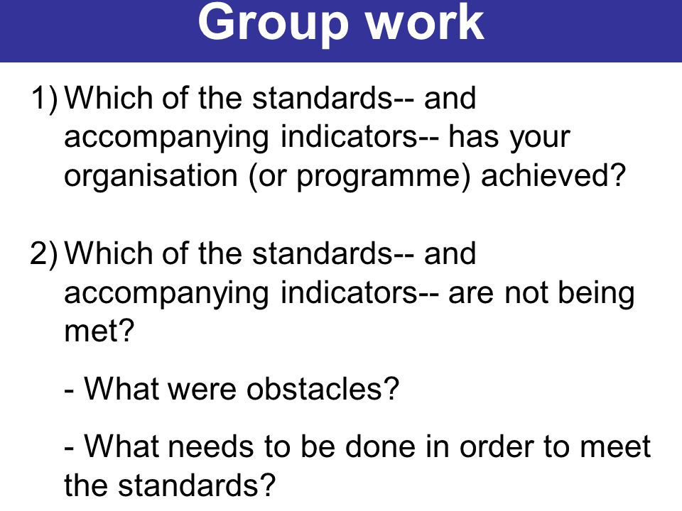 Group work Which of the standards-- and accompanying indicators-- has your organisation (or programme) achieved
