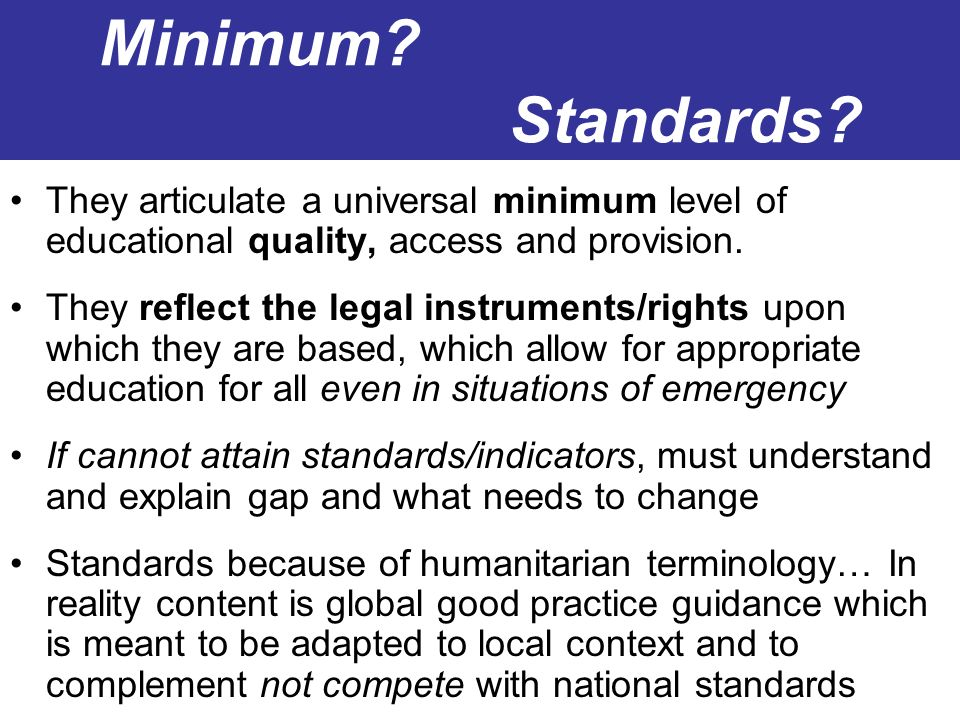 Minimum Standards They articulate a universal minimum level of educational quality, access and provision.
