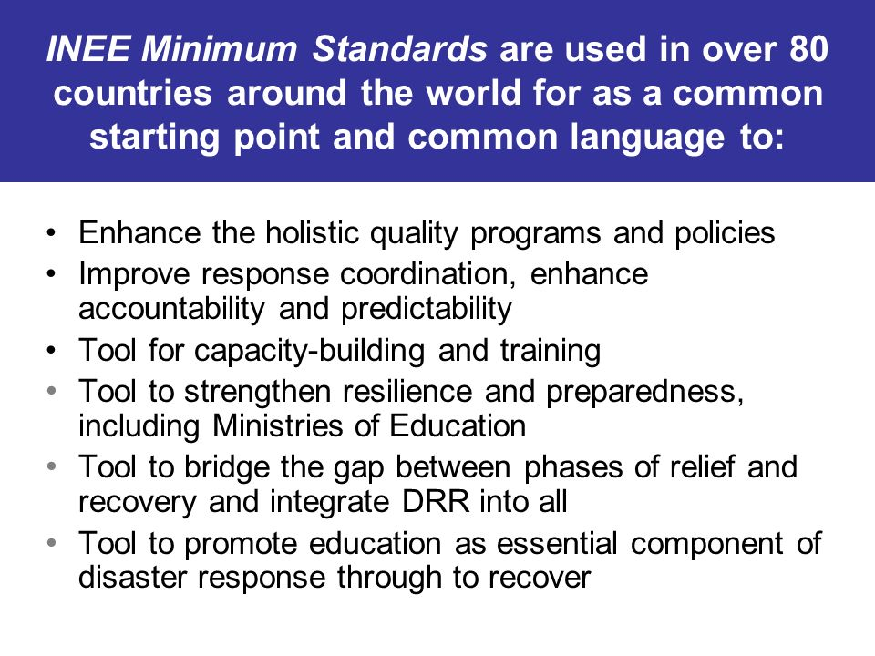 INEE Minimum Standards are used in over 80 countries around the world for as a common starting point and common language to: