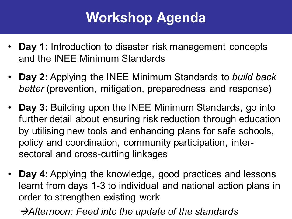 Workshop Agenda Day 1: Introduction to disaster risk management concepts and the INEE Minimum Standards.