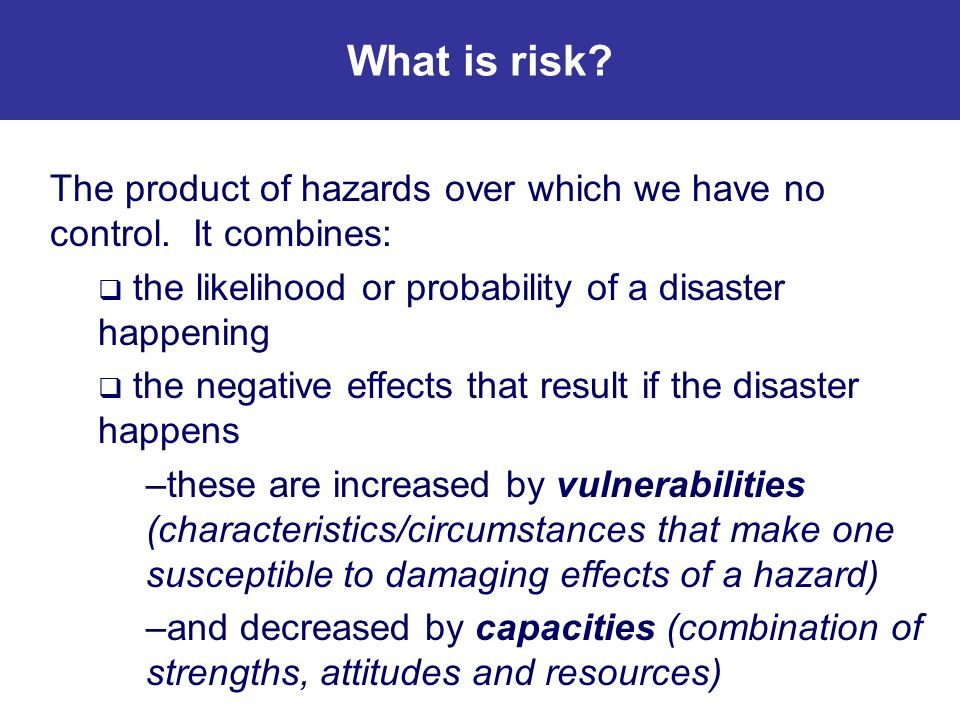 What is risk The product of hazards over which we have no control. It combines: the likelihood or probability of a disaster happening.
