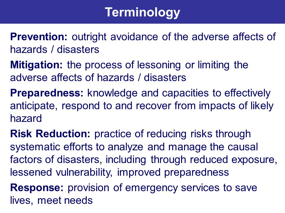 Terminology Prevention: outright avoidance of the adverse affects of hazards / disasters.