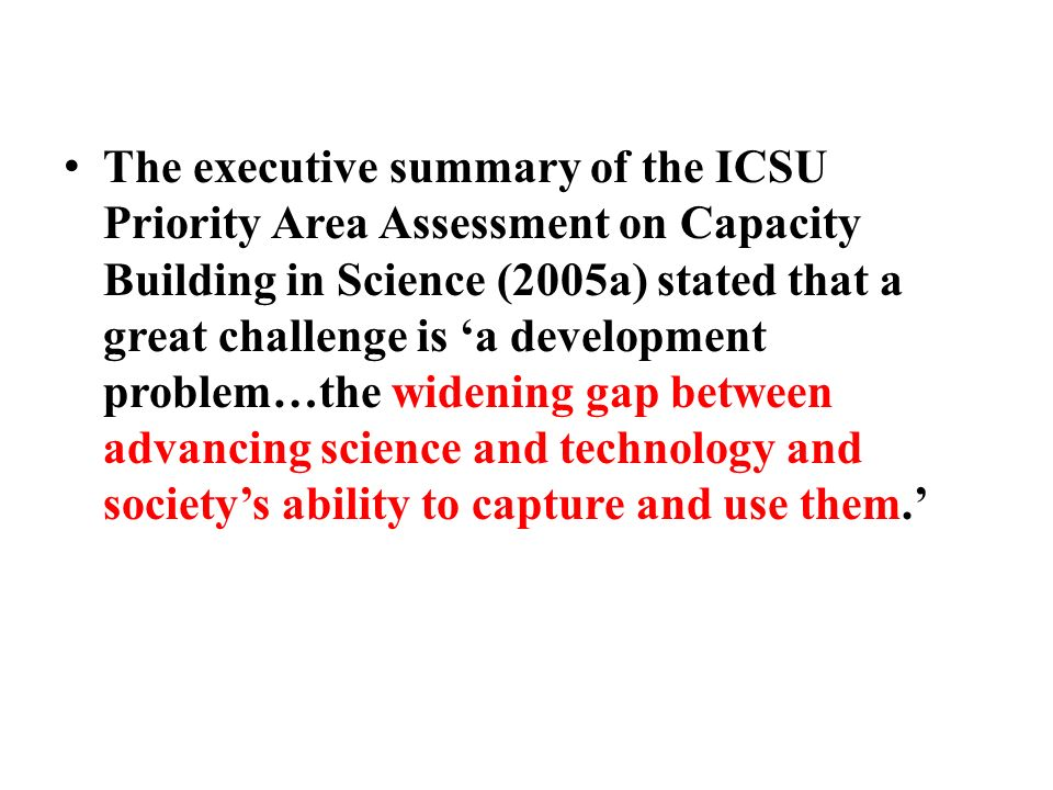 The executive summary of the ICSU Priority Area Assessment on Capacity Building in Science (2005a) stated that a great challenge is 'a development problem…the widening gap between advancing science and technology and society's ability to capture and use them.'