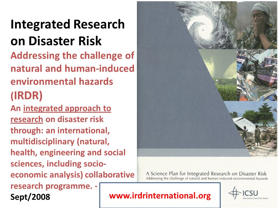 Integrated Research on Disaster Risk Addressing the challenge of natural and human-induced environmental hazards (IRDR) An integrated approach to research on disaster risk through: an international, multidisciplinary (natural, health, engineering and social sciences, including socio-economic analysis) collaborative research programme. - Sept/2008