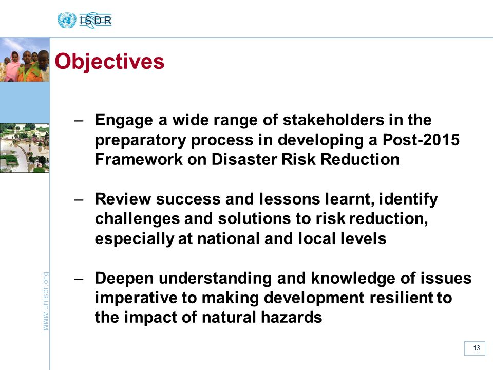 Objectives Engage a wide range of stakeholders in the preparatory process in developing a Post-2015 Framework on Disaster Risk Reduction.