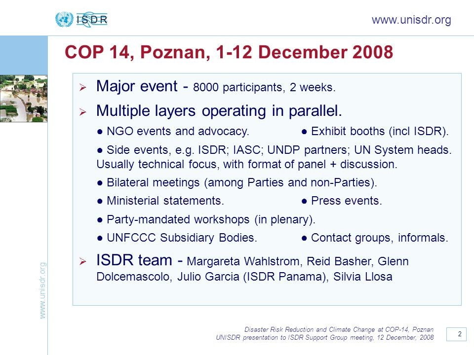 www.unisdr.org COP 14, Poznan, 1-12 December 2008. Major event - 8000 participants, 2 weeks. Multiple layers operating in parallel.