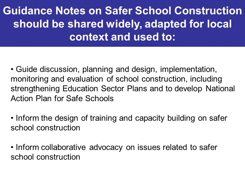 Guidance Notes on Safer School Construction should be shared widely, adapted for local context and used to: