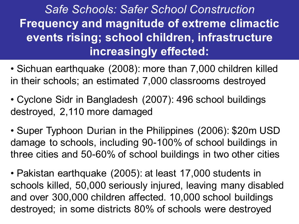 Safe Schools: Safer School Construction Frequency and magnitude of extreme climactic events rising; school children, infrastructure increasingly effected: