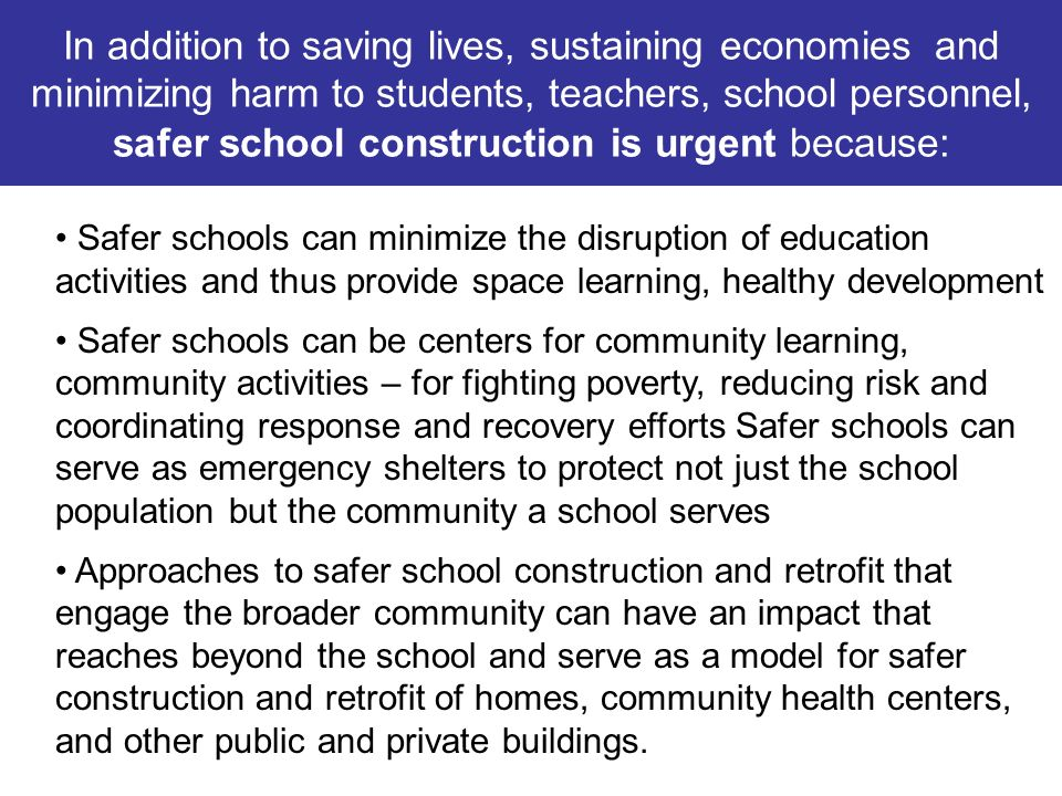 In addition to saving lives, sustaining economies and minimizing harm to students, teachers, school personnel, safer school construction is urgent because: