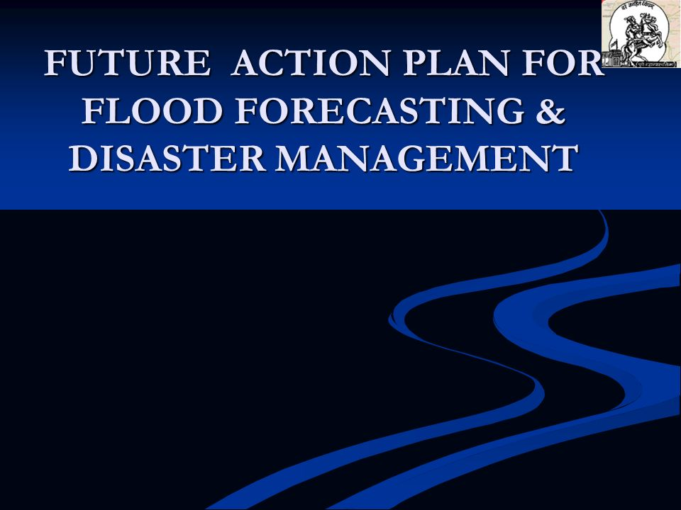 FUTURE ACTION PLAN FOR FLOOD FORECASTING & DISASTER MANAGEMENT