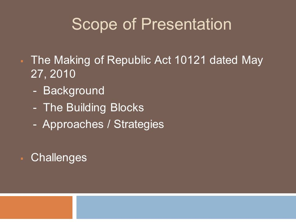Scope of Presentation The Making of Republic Act 10121 dated May 27, 2010. - Background. - The Building Blocks.