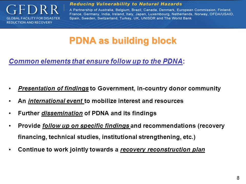 PDNA as building block Common elements that ensure follow up to the PDNA: Presentation of findings to Government, in-country donor community.