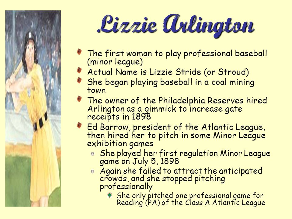 Lizzie Arlington The first woman to play professional baseball (minor league) Actual Name is Lizzie Stride (or Stroud)