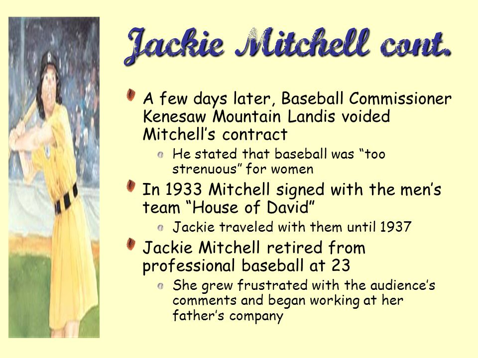 Jackie Mitchell cont. A few days later, Baseball Commissioner Kenesaw Mountain Landis voided Mitchell's contract.