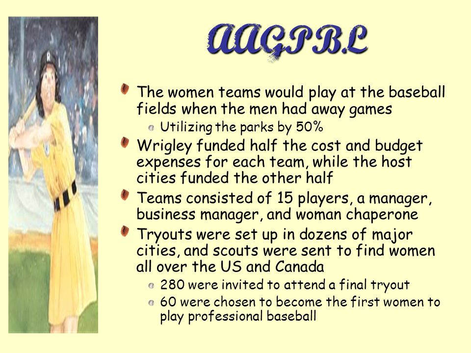 AAGPBL The women teams would play at the baseball fields when the men had away games. Utilizing the parks by 50%