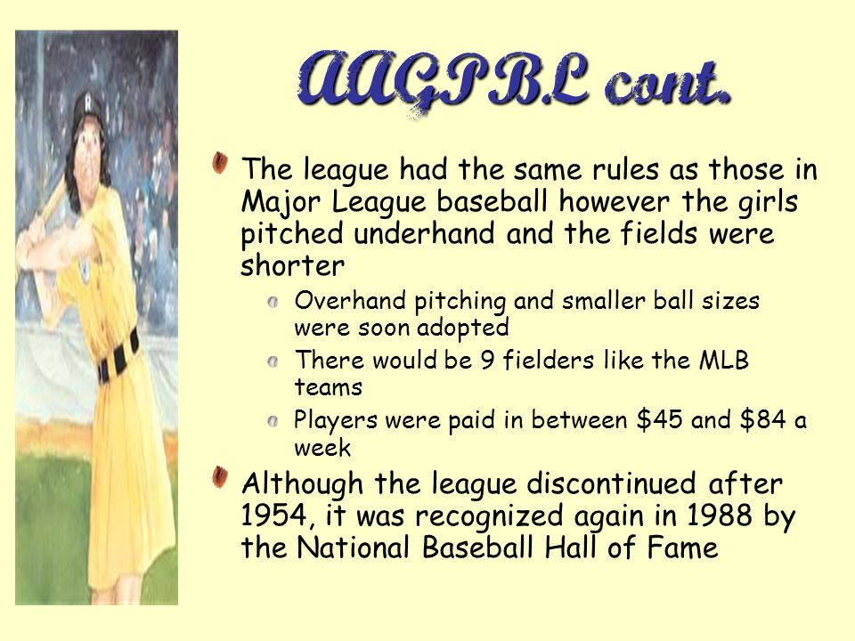 AAGPBL cont. The league had the same rules as those in Major League baseball however the girls pitched underhand and the fields were shorter.