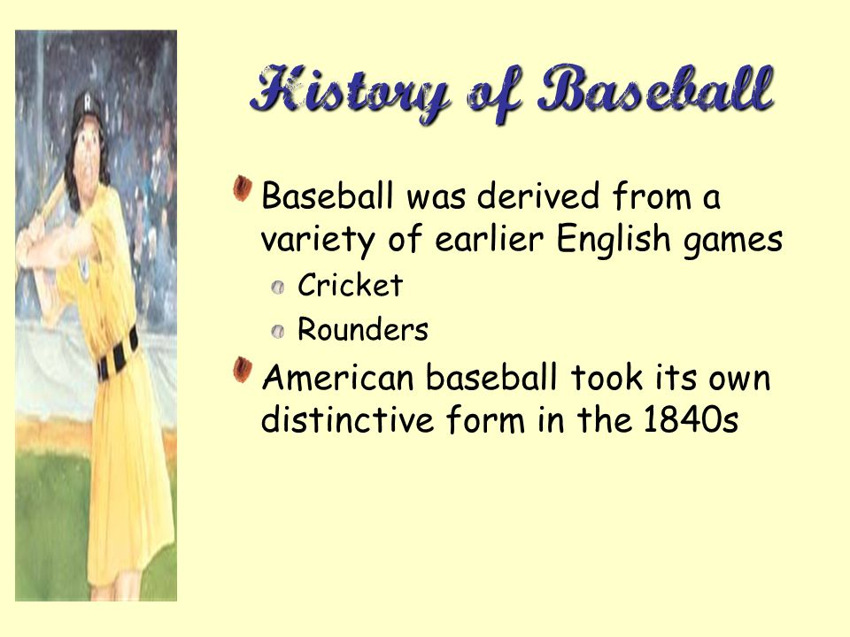 History of Baseball Baseball was derived from a variety of earlier English games. Cricket. Rounders.