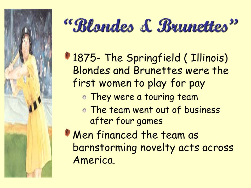 Blondes & Brunettes 1875- The Springfield ( Illinois) Blondes and Brunettes were the first women to play for pay.