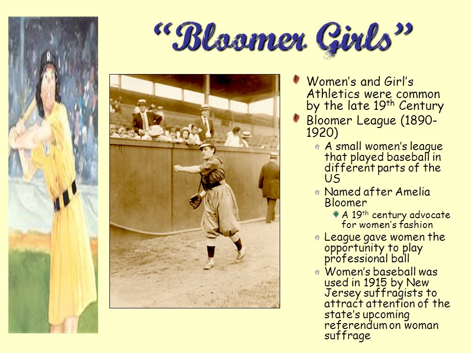 Bloomer Girls Women's and Girl's Athletics were common by the late 19th Century. Bloomer League (1890-1920)