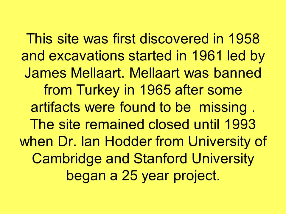 This site was first discovered in 1958 and excavations started in 1961 led by James Mellaart.