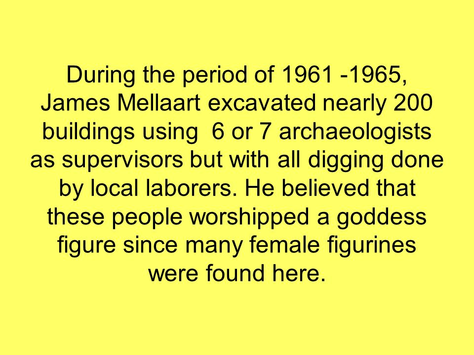 During the period of 1961 -1965, James Mellaart excavated nearly 200 buildings using 6 or 7 archaeologists as supervisors but with all digging done by local laborers.