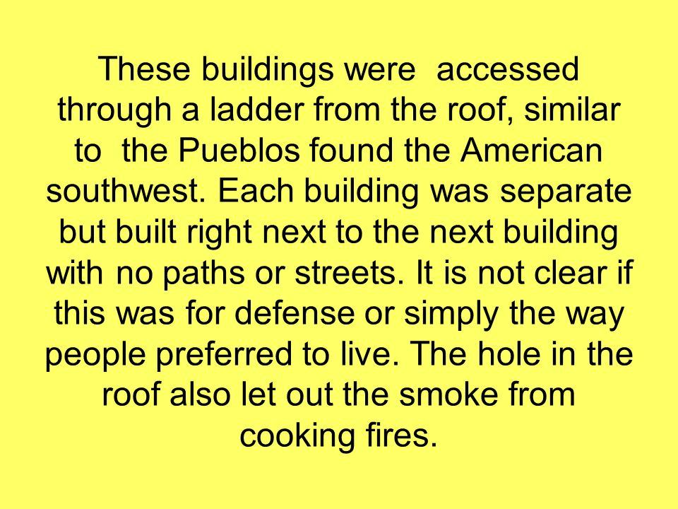 These buildings were accessed through a ladder from the roof, similar to the Pueblos found the American southwest.