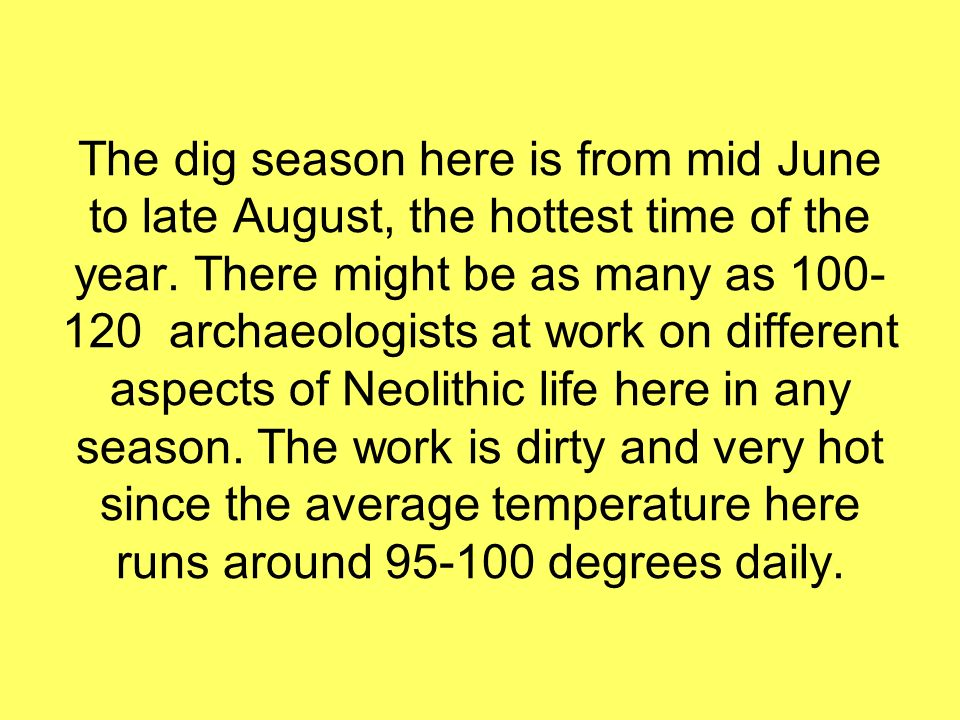 The dig season here is from mid June to late August, the hottest time of the year.