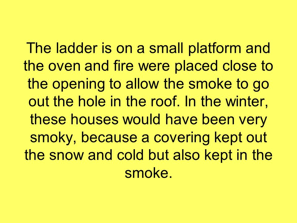 The ladder is on a small platform and the oven and fire were placed close to the opening to allow the smoke to go out the hole in the roof.