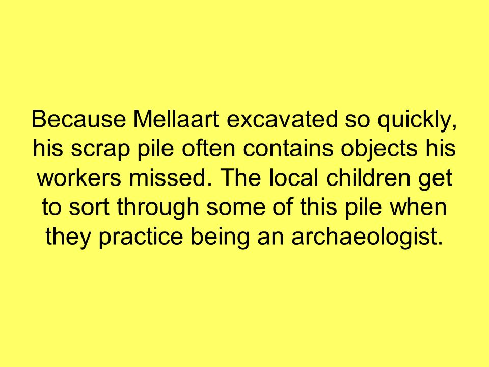 Because Mellaart excavated so quickly, his scrap pile often contains objects his workers missed.