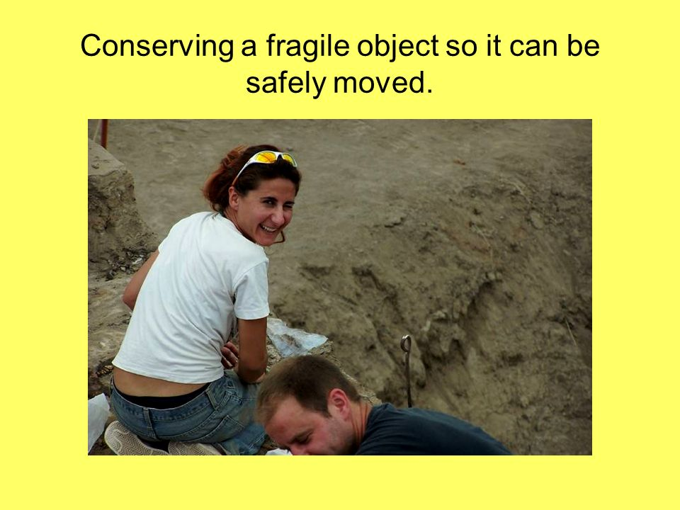 Conserving a fragile object so it can be safely moved.