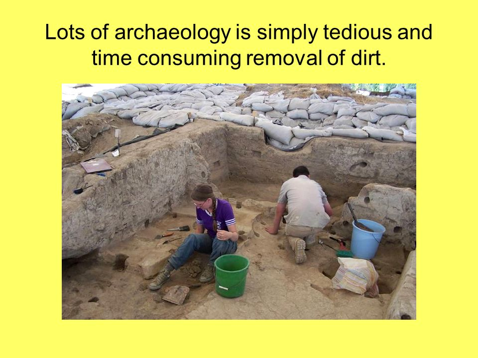 Lots of archaeology is simply tedious and time consuming removal of dirt.