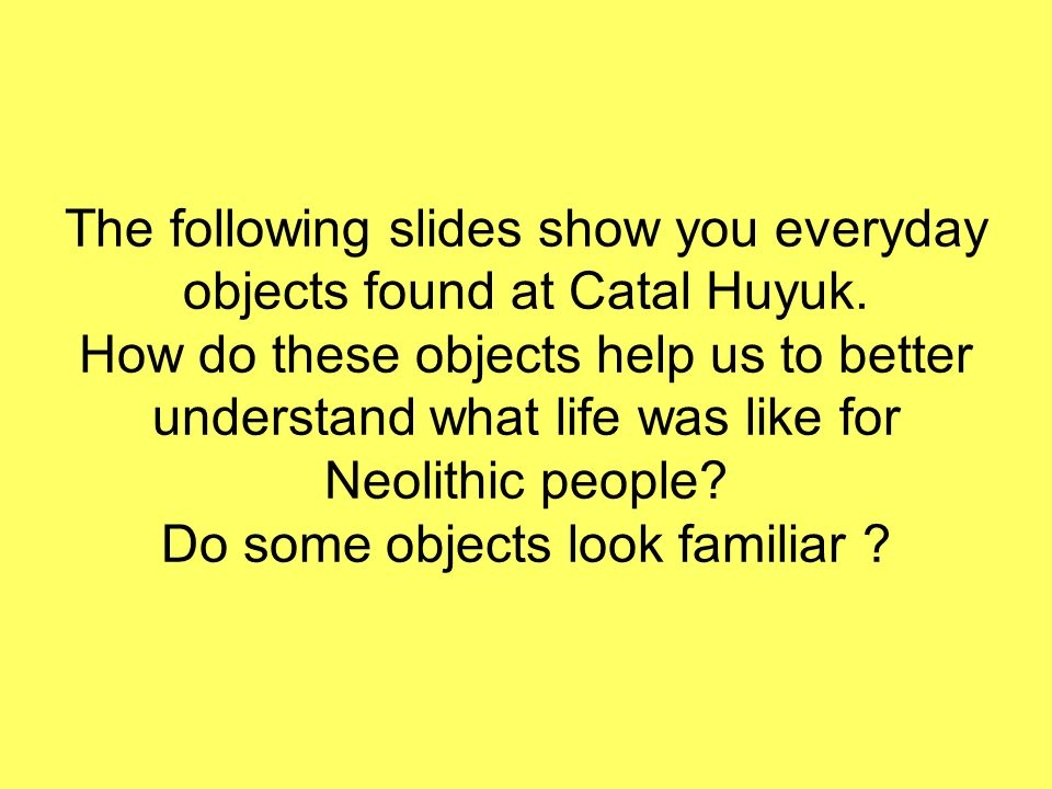 The following slides show you everyday objects found at Catal Huyuk