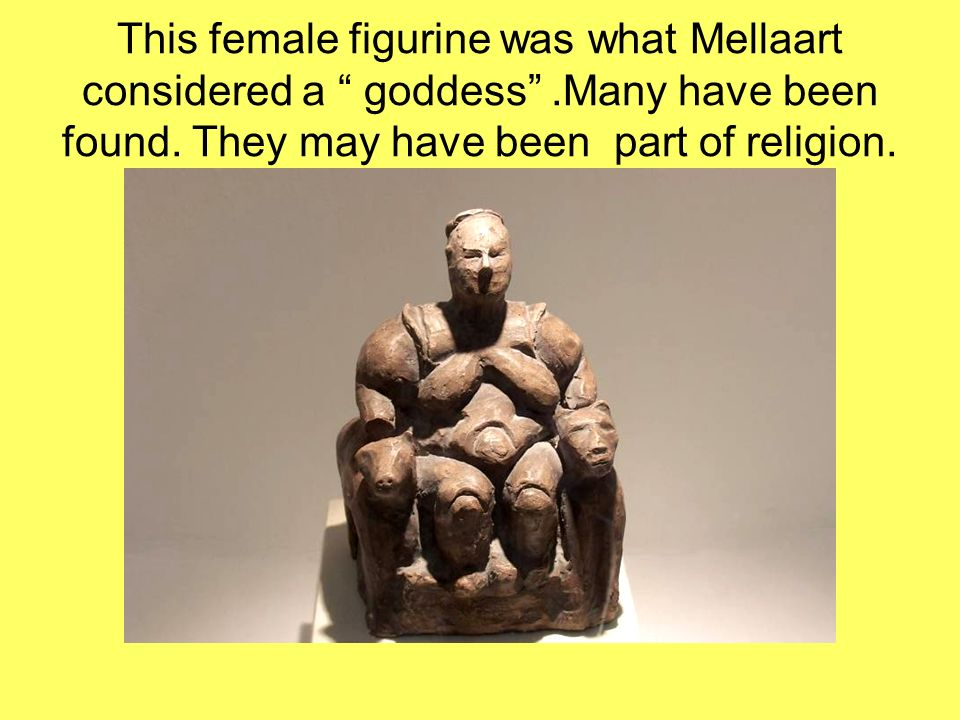 This female figurine was what Mellaart considered a goddess
