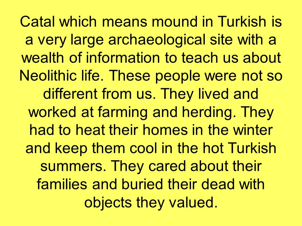 Catal which means mound in Turkish is a very large archaeological site with a wealth of information to teach us about Neolithic life.