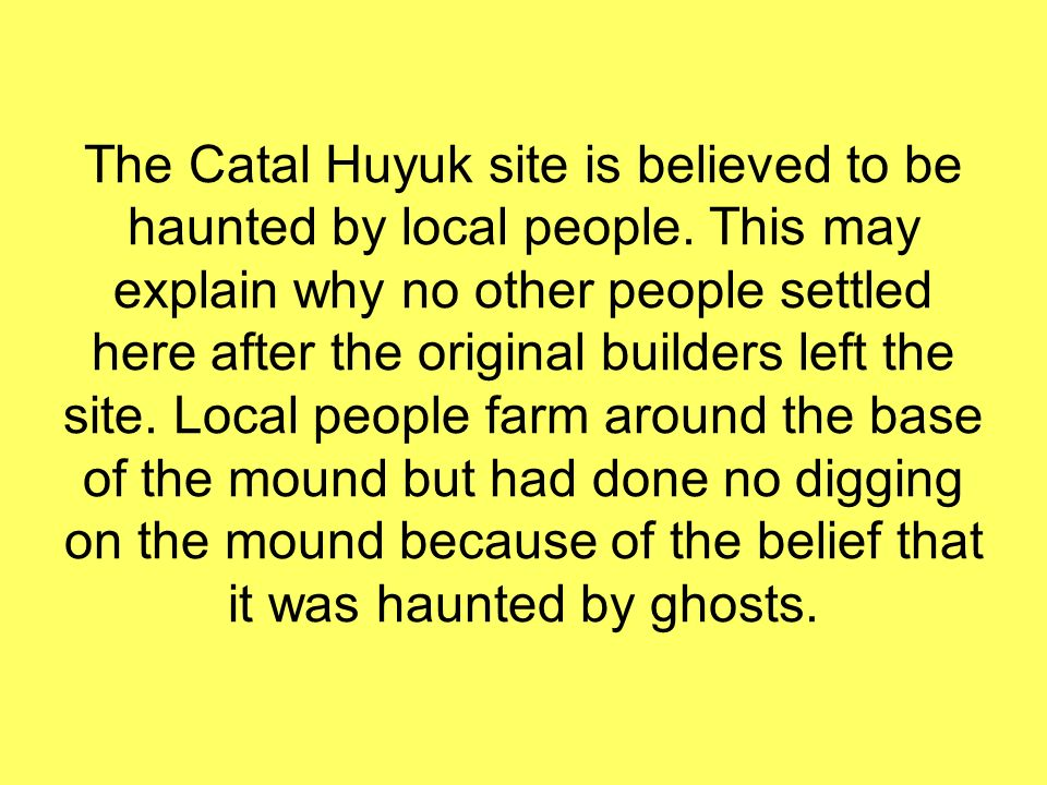 The Catal Huyuk site is believed to be haunted by local people