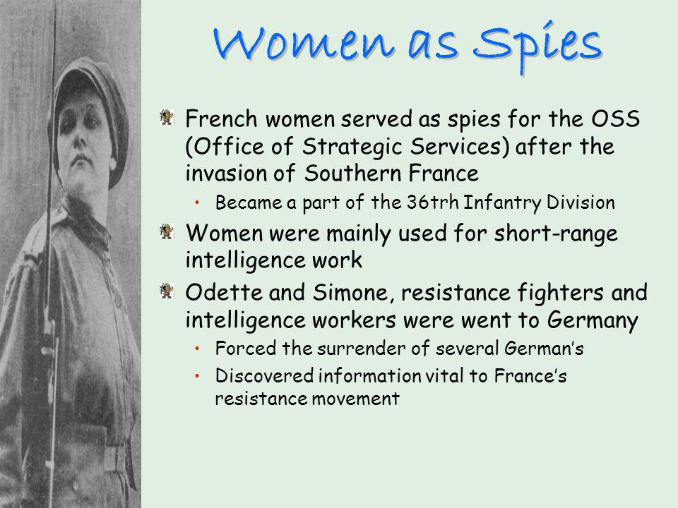 Women as Spies French women served as spies for the OSS (Office of Strategic Services) after the invasion of Southern France.