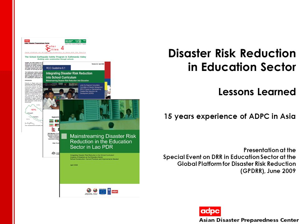 Disaster Risk Reduction in Education Sector Lessons Learned 15 years experience of ADPC in Asia Presentation at the Special Event on DRR in Education Sector at the Global Platform for Disaster Risk Reduction (GPDRR), June 2009
