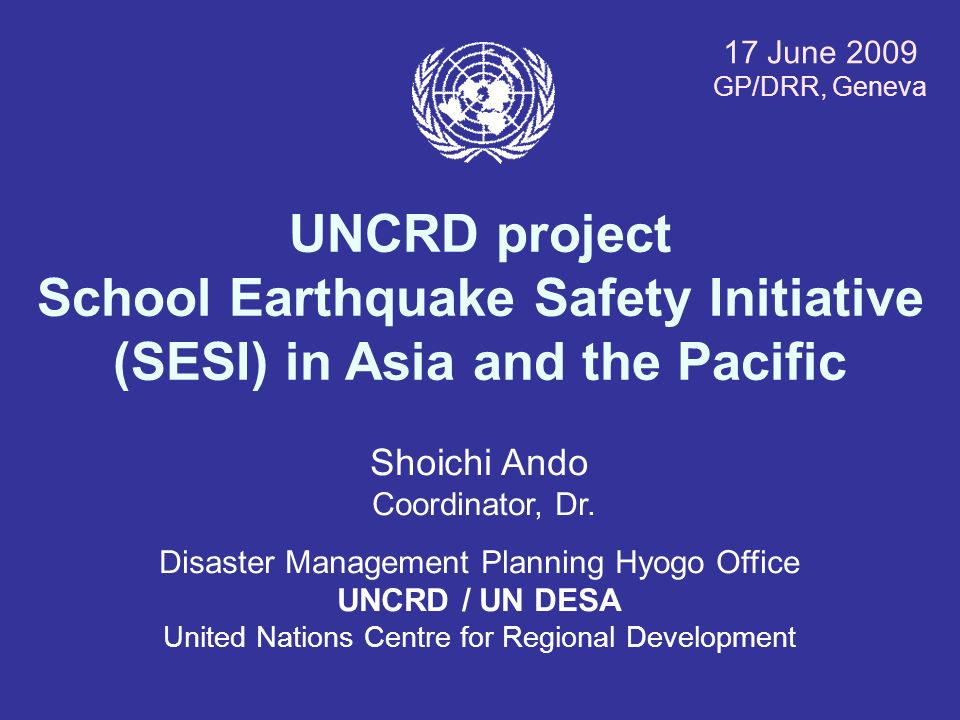 17 June 2009 GP/DRR, Geneva. UNCRD project School Earthquake Safety Initiative (SESI) in Asia and the Pacific.