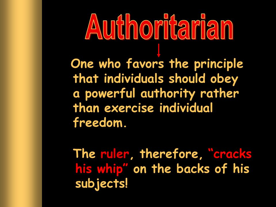 Authoritarian One who favors the principle that individuals should obey a powerful authority rather than exercise individual freedom.