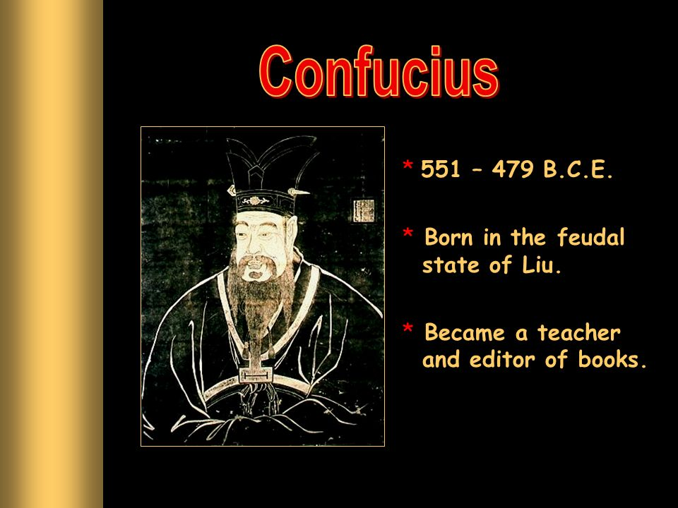 Confucius 551 – 479 B.C.E. Born in the feudal state of Liu.