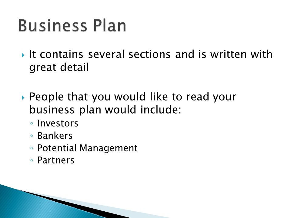 Business Plan It contains several sections and is written with great detail. People that you would like to read your business plan would include: