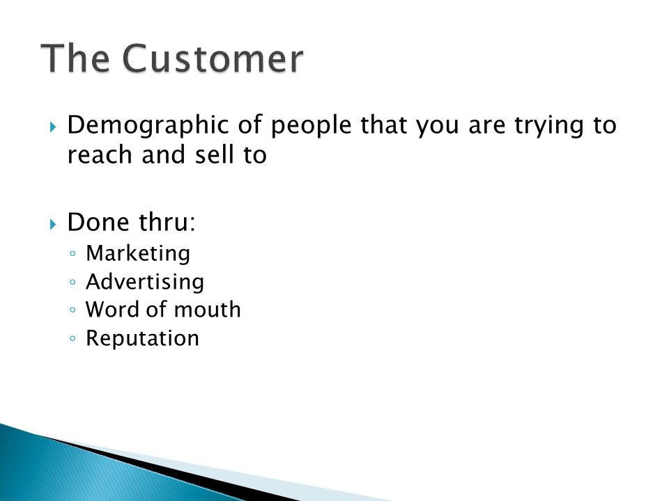 The Customer Demographic of people that you are trying to reach and sell to. Done thru: Marketing.