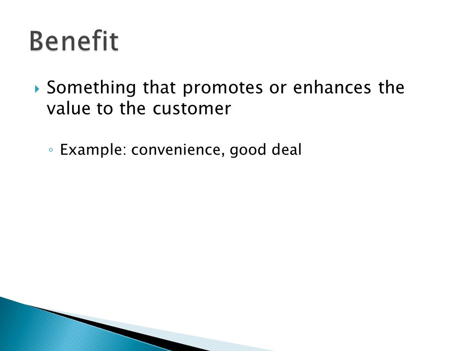 Benefit Something that promotes or enhances the value to the customer